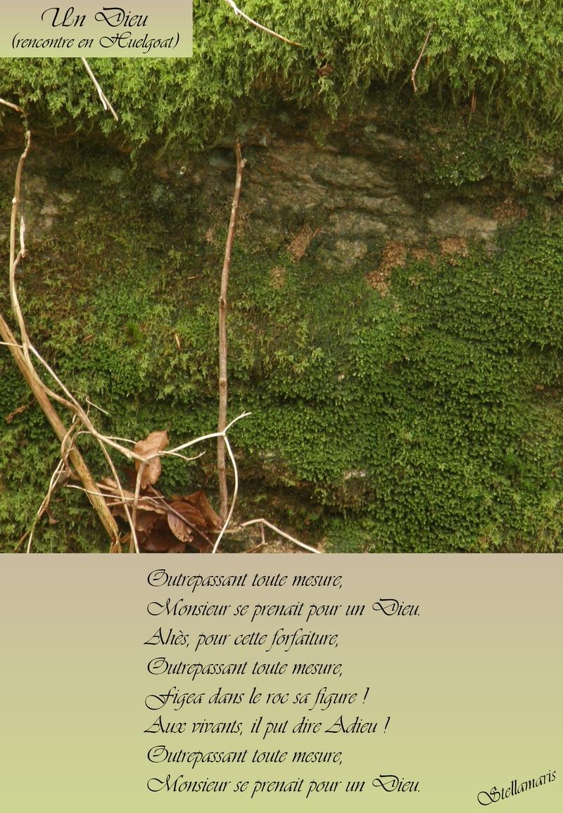 Un Dieu (rencontre en Huelgoat) / / Outrepassant toute mesure, / Monsieur se prenait pour un Dieu. / Ahès, pour cette forfaiture, / Outrepassant toute mesure, / Figea dans le roc sa figure ! / Aux vivants, il put dire Adieu ! / Outrepassant toute mesure, / Monsieur se prenait pour un Dieu.